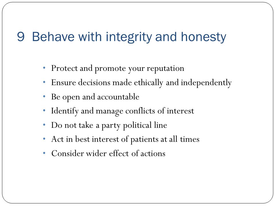 9 Behave with integrity and honesty Protect and promote your reputation Ensure decisions made ethically and independently Be open and accountable Identify and manage conflicts of interest Do not take a party political line Act in best interest of patients at all times Consider wider effect of actions