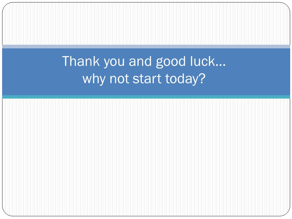 Thank you and good luck… why not start today