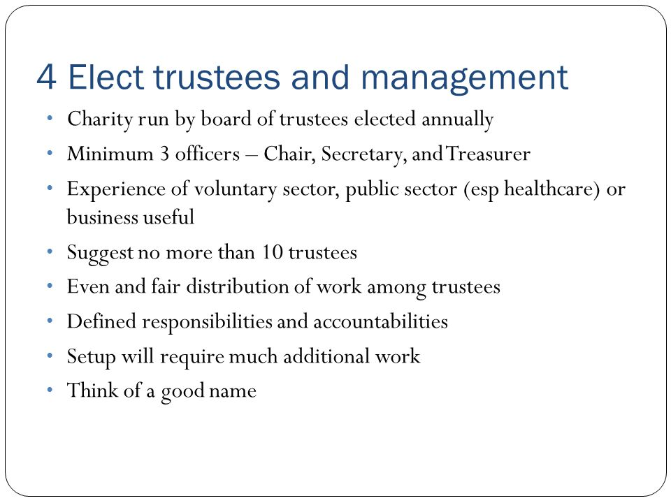 4 Elect trustees and management Charity run by board of trustees elected annually Minimum 3 officers – Chair, Secretary, and Treasurer Experience of voluntary sector, public sector (esp healthcare) or business useful Suggest no more than 10 trustees Even and fair distribution of work among trustees Defined responsibilities and accountabilities Setup will require much additional work Think of a good name
