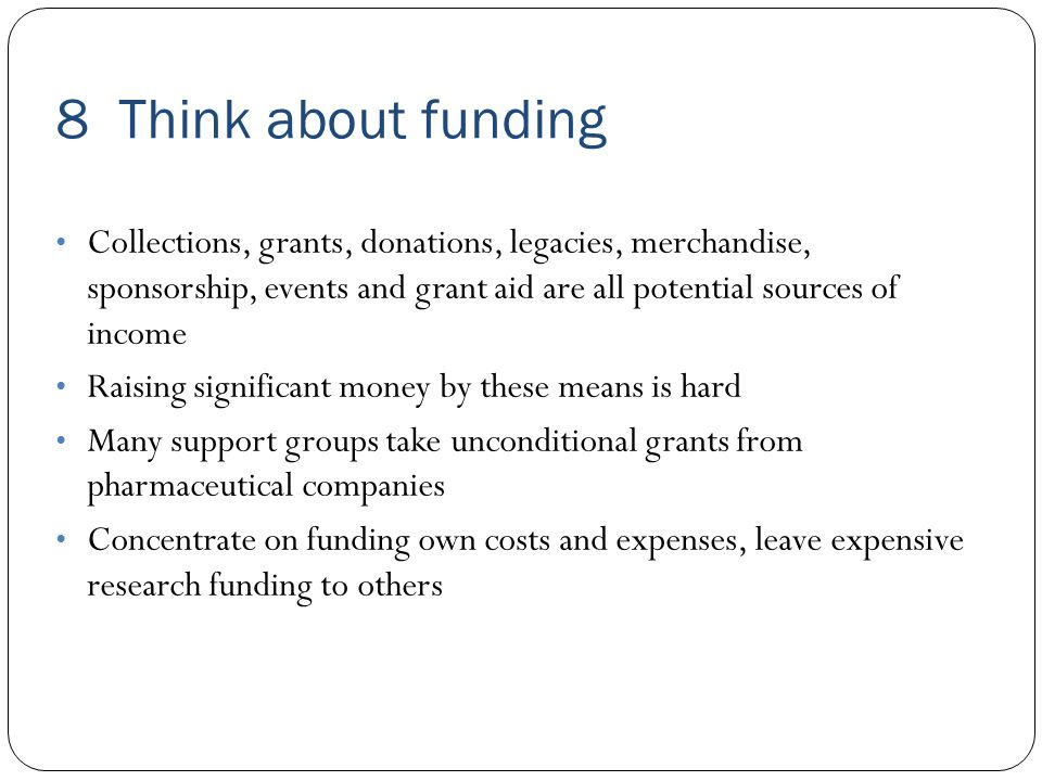 8 Think about funding Collections, grants, donations, legacies, merchandise, sponsorship, events and grant aid are all potential sources of income Raising significant money by these means is hard Many support groups take unconditional grants from pharmaceutical companies Concentrate on funding own costs and expenses, leave expensive research funding to others
