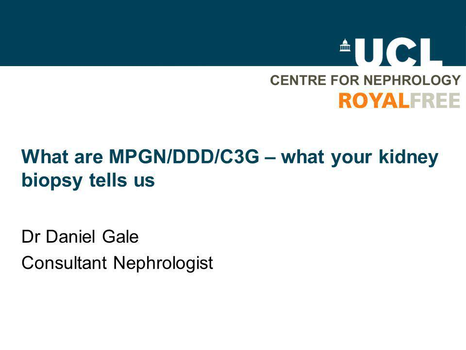 What are MPGN/DDD/C3G – what your kidney biopsy tells us Dr Daniel Gale Consultant Nephrologist