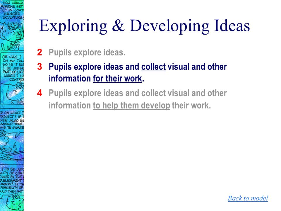 Exploring & Developing Ideas 2 Pupils explore ideas. 3 Pupils explore ideas and collect visual and other information for their work. 4 Pupils explore