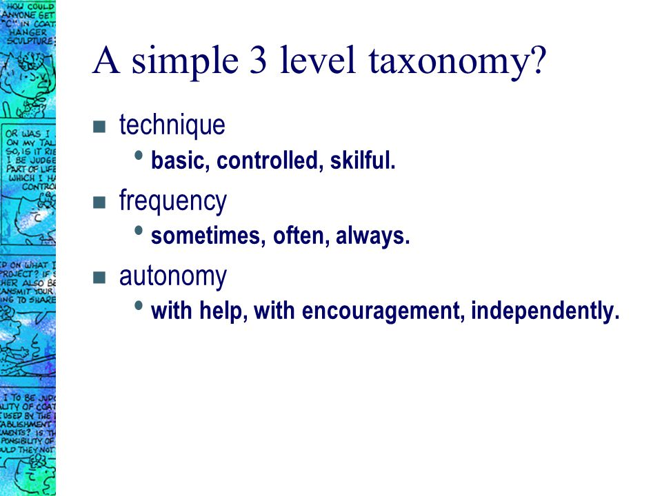 A simple 3 level taxonomy? n technique basic, controlled, skilful. n frequency sometimes, often, always. n autonomy with help, with encouragement, ind