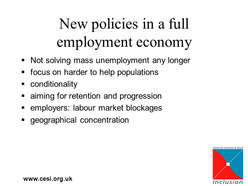 New policies in a full employment economy  Not solving mass unemployment any longer  focus on harder to help populations  conditionality  aiming for retention and progression  employers: labour market blockages  geographical concentration