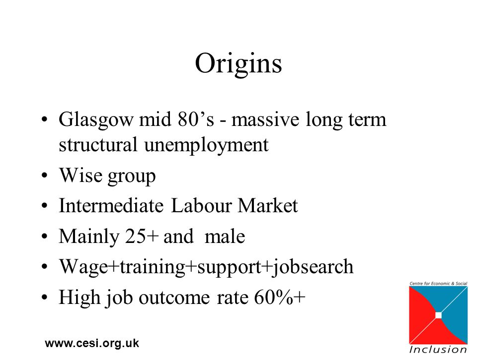 www.cesi.org.uk Origins Glasgow mid 80's - massive long term structural unemployment Wise group Intermediate Labour Market Mainly 25+ and male Wage+training+support+jobsearch High job outcome rate 60%+