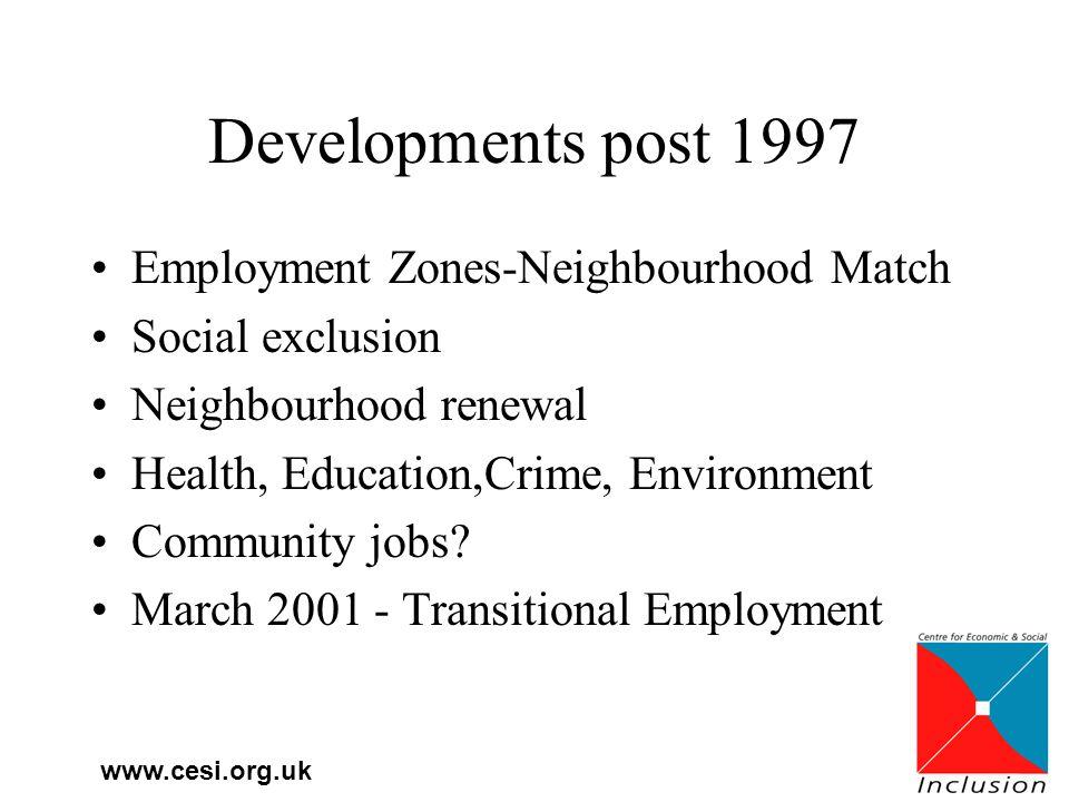 www.cesi.org.uk Developments post 1997 Employment Zones-Neighbourhood Match Social exclusion Neighbourhood renewal Health, Education,Crime, Environment Community jobs.