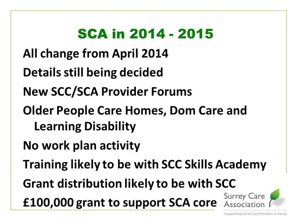 www.surreycare.org.uk All change from April 2014 Details still being decided New SCC/SCA Provider Forums Older People Care Homes, Dom Care and Learning Disability No work plan activity Training likely to be with SCC Skills Academy Grant distribution likely to be with SCC £100,000 grant to support SCA core SCA in 2014 - 2015