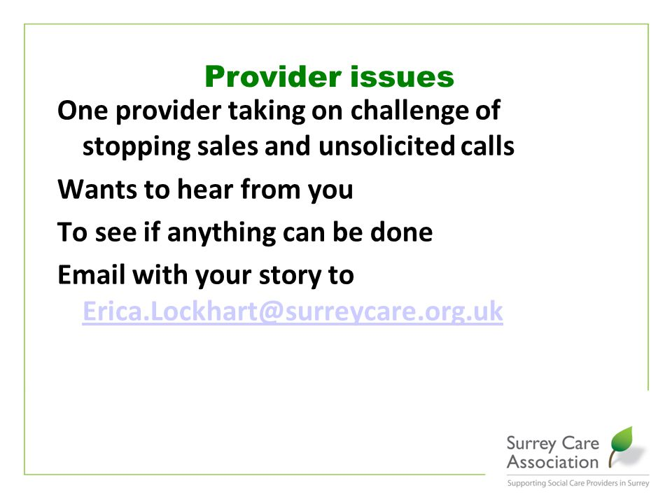 www.surreycare.org.uk One provider taking on challenge of stopping sales and unsolicited calls Wants to hear from you To see if anything can be done Email with your story to Erica.Lockhart@surreycare.org.uk Erica.Lockhart@surreycare.org.uk Provider issues