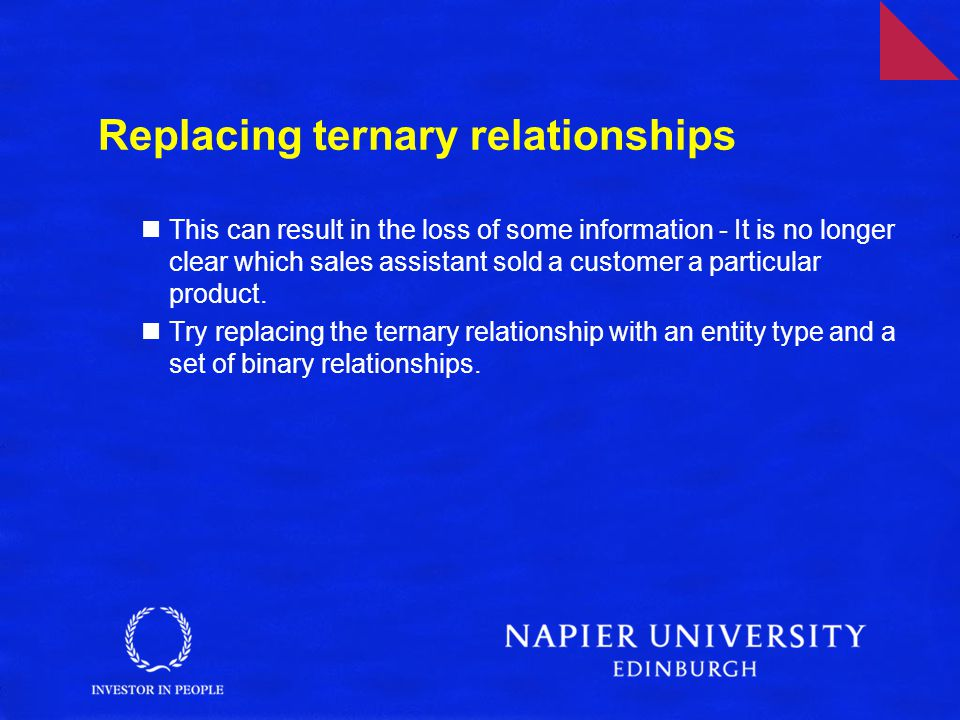 Replacing ternary relationships This can result in the loss of some information - It is no longer clear which sales assistant sold a customer a particular product.