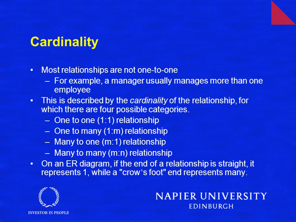 Cardinality Most relationships are not one-to-one –For example, a manager usually manages more than one employee This is described by the cardinality of the relationship, for which there are four possible categories.
