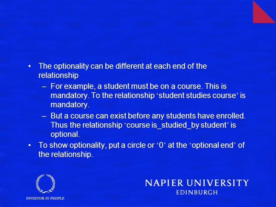 The optionality can be different at each end of the relationship –For example, a student must be on a course.