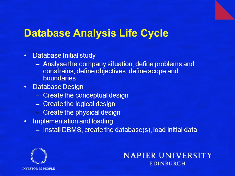 Database Analysis Life Cycle Database Initial study –Analyse the company situation, define problems and constrains, define objectives, define scope and boundaries Database Design –Create the conceptual design –Create the logical design –Create the physical design Implementation and loading –Install DBMS, create the database(s), load initial data