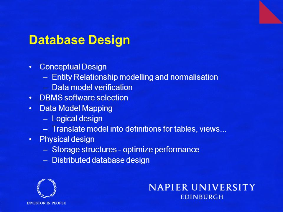 Conceptual Design –Entity Relationship modelling and normalisation –Data model verification DBMS software selection Data Model Mapping –Logical design –Translate model into definitions for tables, views...
