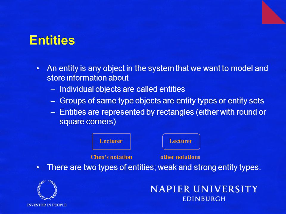 Entities An entity is any object in the system that we want to model and store information about –Individual objects are called entities –Groups of same type objects are entity types or entity sets –Entities are represented by rectangles (either with round or square corners) There are two types of entities; weak and strong entity types.