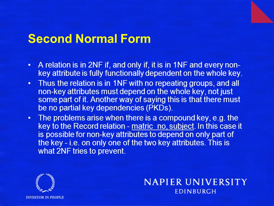 Second Normal Form A relation is in 2NF if, and only if, it is in 1NF and every non- key attribute is fully functionally dependent on the whole key. T