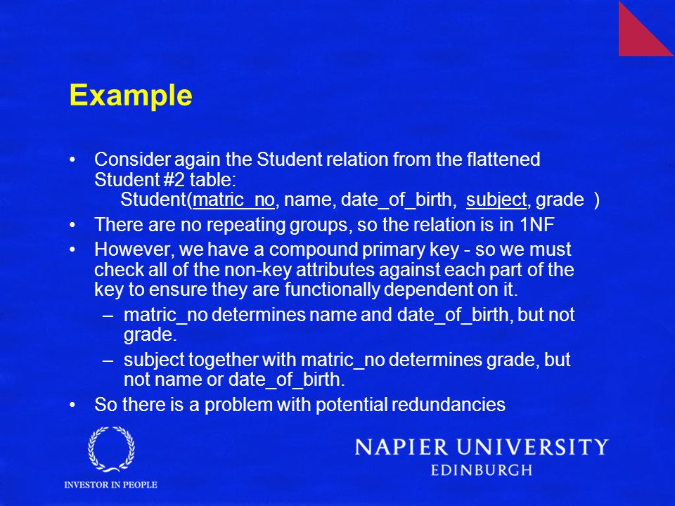 Example Consider again the Student relation from the flattened Student #2 table: Student(matric_no, name, date_of_birth, subject, grade ) There are no