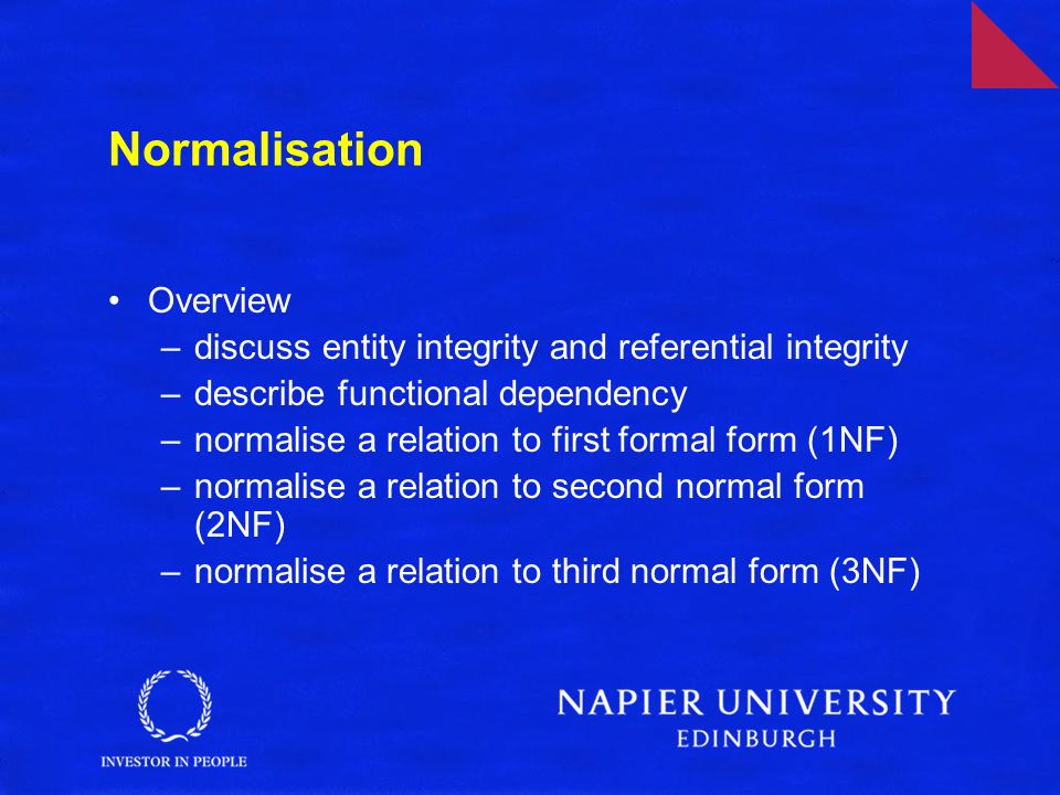 Normalisation Overview –discuss entity integrity and referential integrity –describe functional dependency –normalise a relation to first formal form (1NF) –normalise a relation to second normal form (2NF) –normalise a relation to third normal form (3NF)