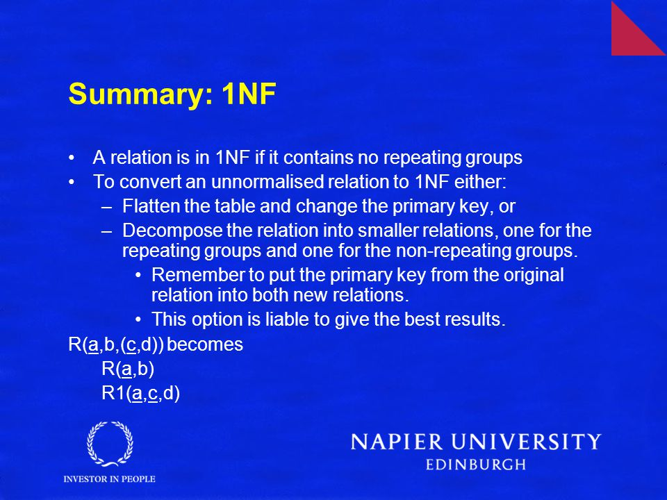 Summary: 1NF A relation is in 1NF if it contains no repeating groups To convert an unnormalised relation to 1NF either: –Flatten the table and change the primary key, or –Decompose the relation into smaller relations, one for the repeating groups and one for the non-repeating groups.