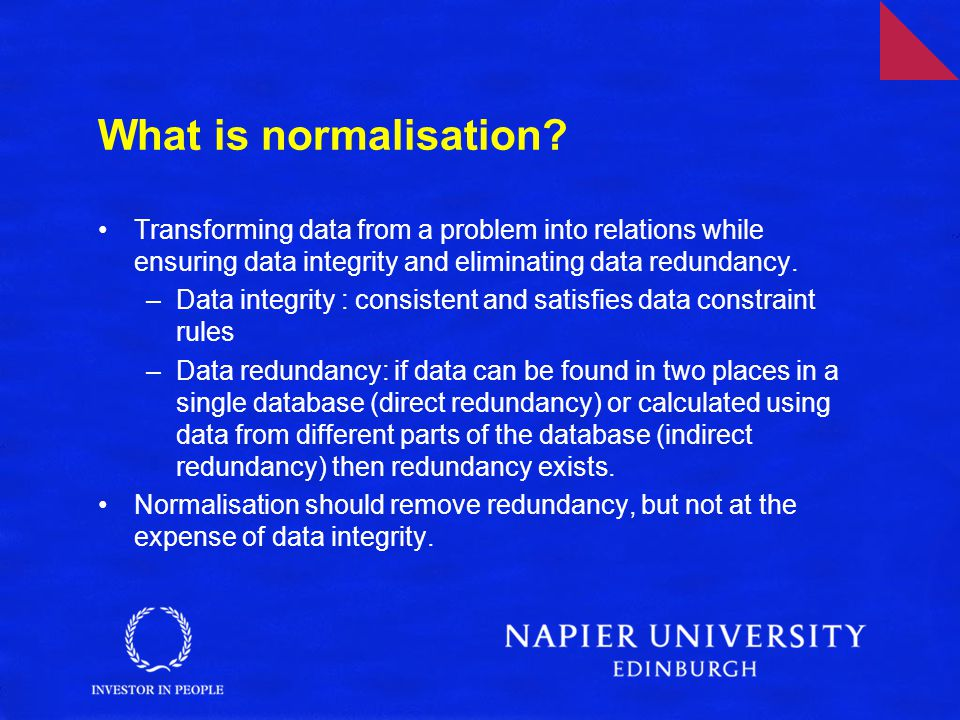 What is normalisation? Transforming data from a problem into relations while ensuring data integrity and eliminating data redundancy. –Data integrity