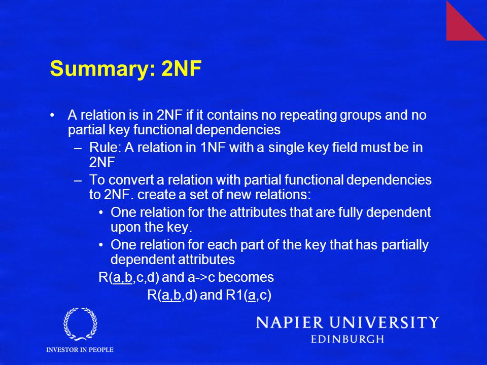 Summary: 2NF A relation is in 2NF if it contains no repeating groups and no partial key functional dependencies –Rule: A relation in 1NF with a single key field must be in 2NF –To convert a relation with partial functional dependencies to 2NF.