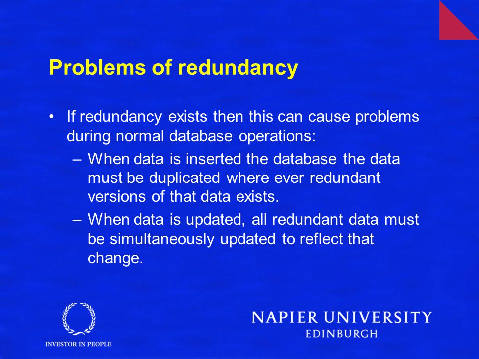 Problems of redundancy If redundancy exists then this can cause problems during normal database operations: –When data is inserted the database the data must be duplicated where ever redundant versions of that data exists.