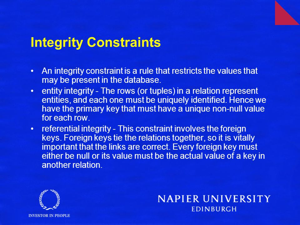 Integrity Constraints An integrity constraint is a rule that restricts the values that may be present in the database. entity integrity - The rows (or
