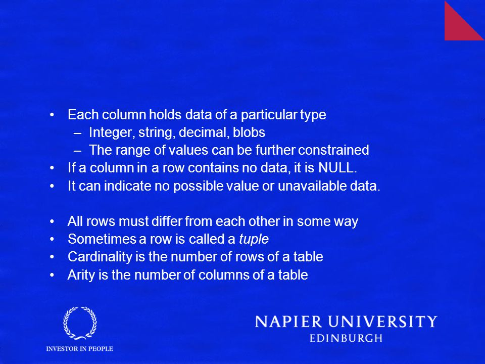 Each column holds data of a particular type –Integer, string, decimal, blobs –The range of values can be further constrained If a column in a row contains no data, it is NULL.