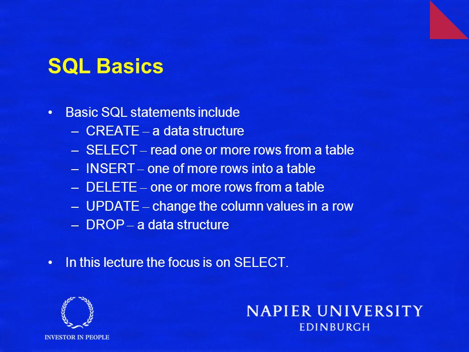 SQL Basics Basic SQL statements include –CREATE – a data structure –SELECT – read one or more rows from a table –INSERT – one of more rows into a table –DELETE – one or more rows from a table –UPDATE – change the column values in a row –DROP – a data structure In this lecture the focus is on SELECT.