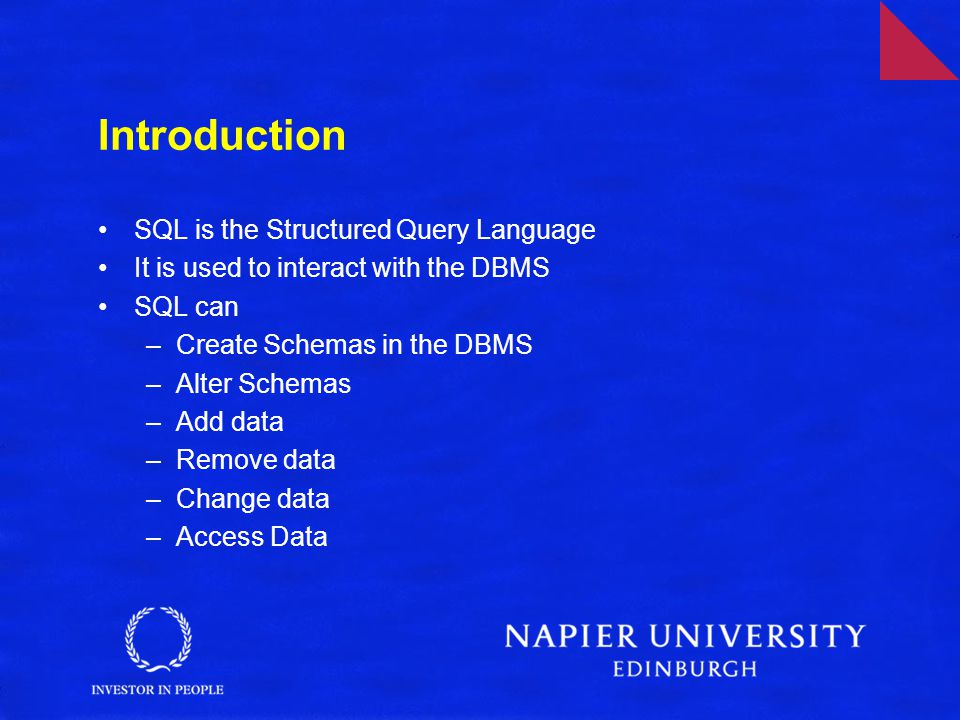 Introduction SQL is the Structured Query Language It is used to interact with the DBMS SQL can –Create Schemas in the DBMS –Alter Schemas –Add data –Remove data –Change data –Access Data