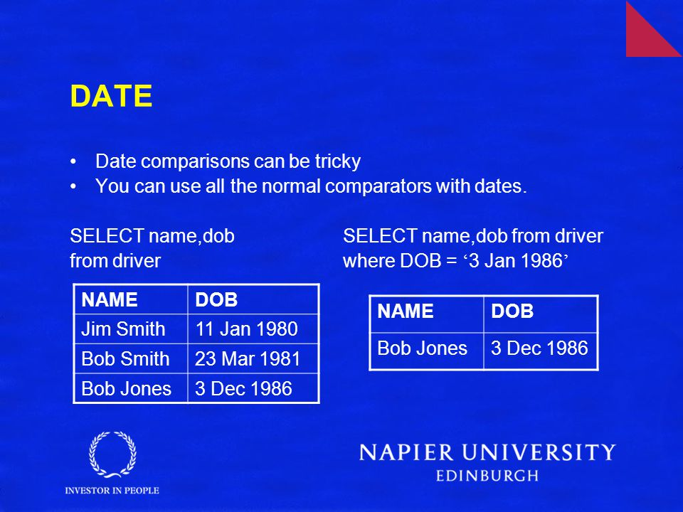 DATE Date comparisons can be tricky You can use all the normal comparators with dates.