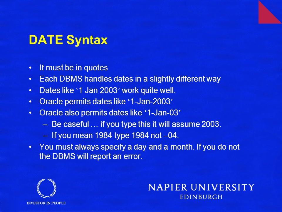 DATE Syntax It must be in quotes Each DBMS handles dates in a slightly different way Dates like ' 1 Jan 2003 ' work quite well.