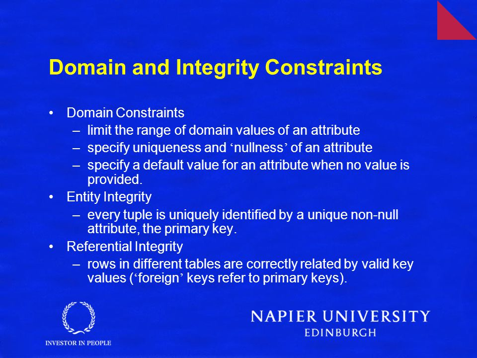Domain and Integrity Constraints Domain Constraints –limit the range of domain values of an attribute –specify uniqueness and ' nullness ' of an attribute –specify a default value for an attribute when no value is provided.