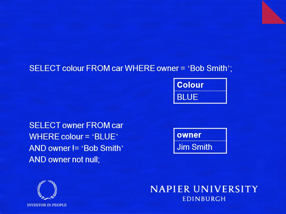 SELECT colour FROM car WHERE owner = ' Bob Smith ' ; SELECT owner FROM car WHERE colour = ' BLUE ' AND owner != ' Bob Smith ' AND owner not null; Colour BLUE owner Jim Smith