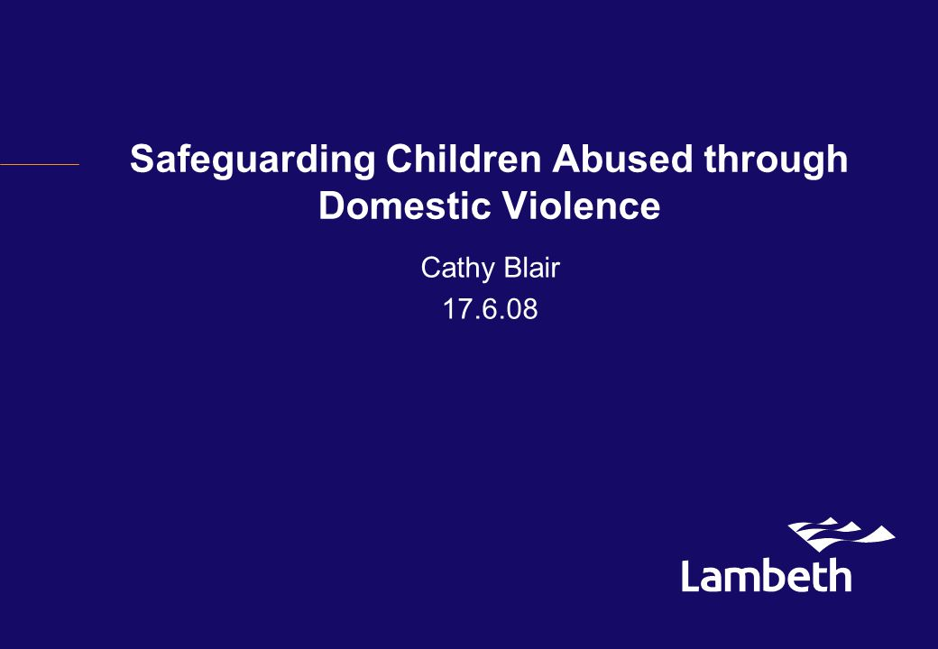 Safeguarding Children Abused through Domestic Violence Cathy Blair 17.6.08