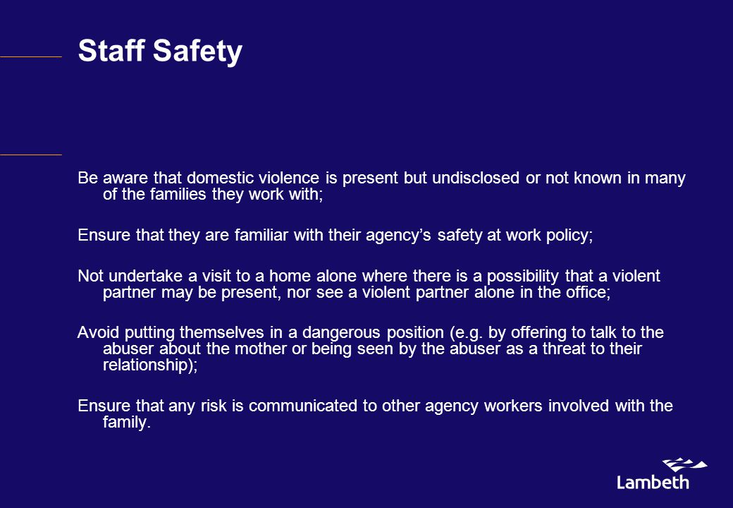 Staff Safety Be aware that domestic violence is present but undisclosed or not known in many of the families they work with; Ensure that they are familiar with their agency's safety at work policy; Not undertake a visit to a home alone where there is a possibility that a violent partner may be present, nor see a violent partner alone in the office; Avoid putting themselves in a dangerous position (e.g.