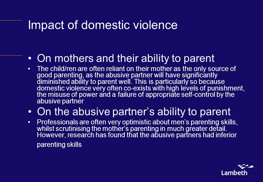 Impact of domestic violence On mothers and their ability to parent The child/ren are often reliant on their mother as the only source of good parenting, as the abusive partner will have significantly diminished ability to parent well.