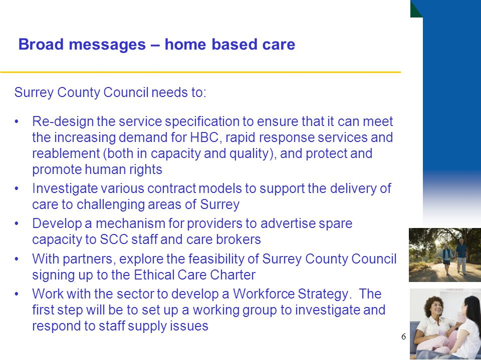 Broad messages – home based care Surrey County Council needs to: Re-design the service specification to ensure that it can meet the increasing demand for HBC, rapid response services and reablement (both in capacity and quality), and protect and promote human rights Investigate various contract models to support the delivery of care to challenging areas of Surrey Develop a mechanism for providers to advertise spare capacity to SCC staff and care brokers With partners, explore the feasibility of Surrey County Council signing up to the Ethical Care Charter Work with the sector to develop a Workforce Strategy.