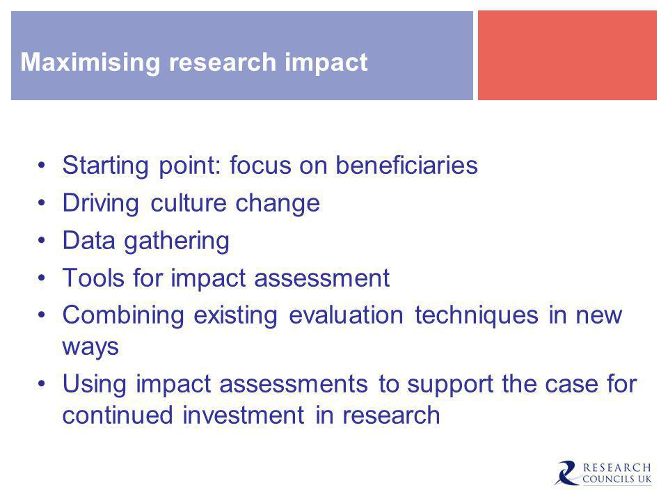 Maximising research impact Starting point: focus on beneficiaries Driving culture change Data gathering Tools for impact assessment Combining existing evaluation techniques in new ways Using impact assessments to support the case for continued investment in research