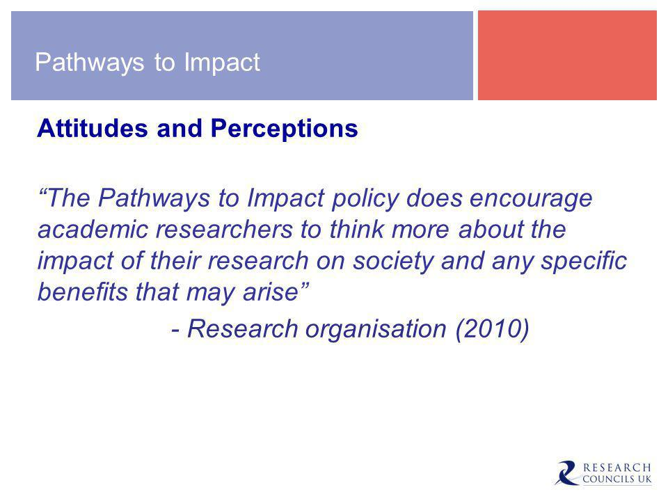 Pathways to Impact Attitudes and Perceptions The Pathways to Impact policy does encourage academic researchers to think more about the impact of their research on society and any specific benefits that may arise - Research organisation (2010)