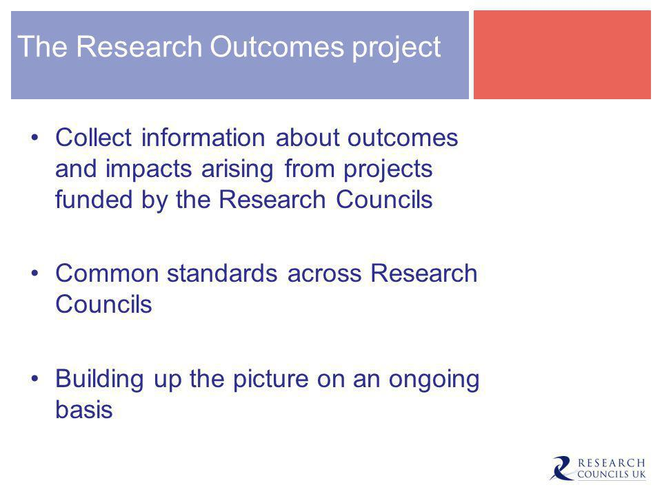 The Research Outcomes project Collect information about outcomes and impacts arising from projects funded by the Research Councils Common standards across Research Councils Building up the picture on an ongoing basis