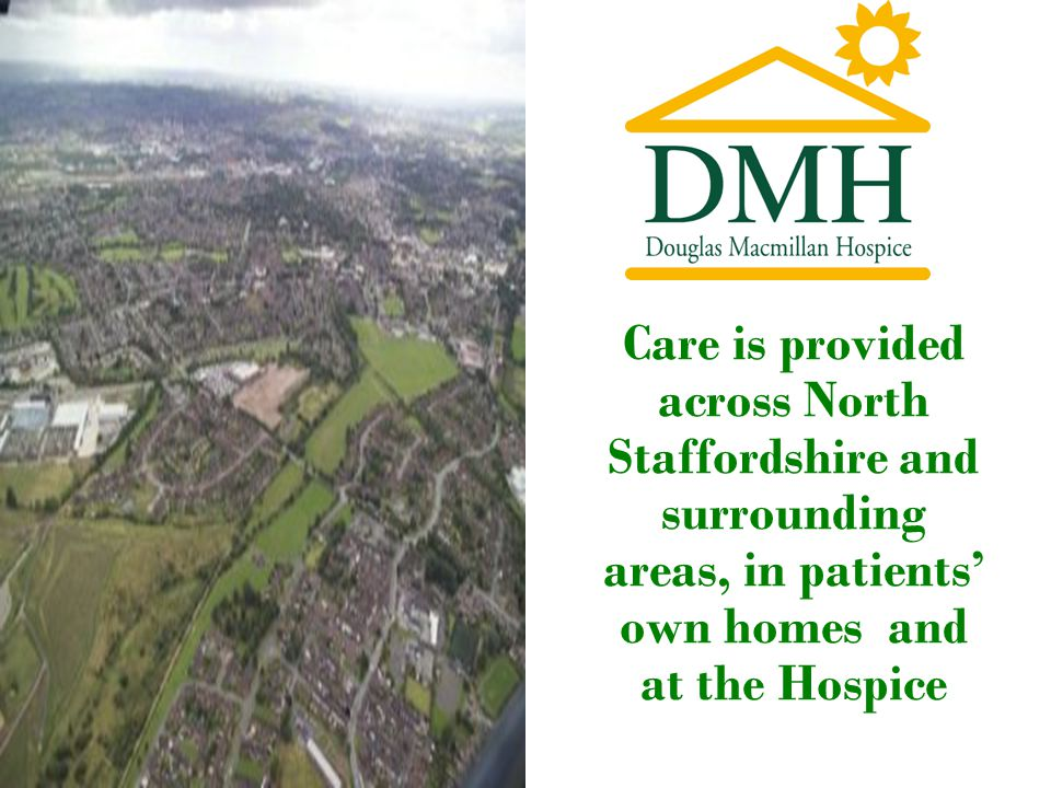 Care is provided across North Staffordshire and surrounding areas, in patients' own homes and at the Hospice