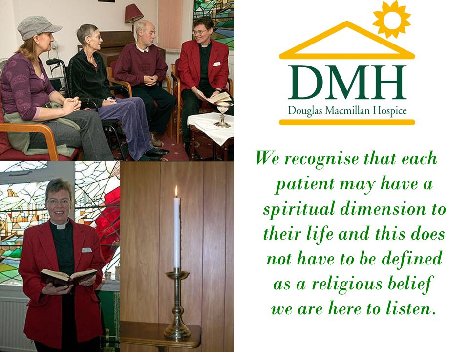 We recognise that each patient may have a spiritual dimension to their life and this does not have to be defined as a religious belief we are here to listen.