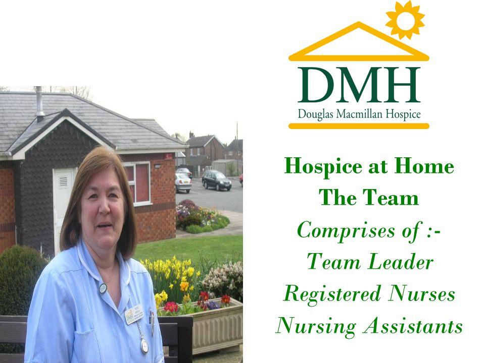 Hospice at Home The Team Comprises of :- Team Leader Registered Nurses Nursing Assistants