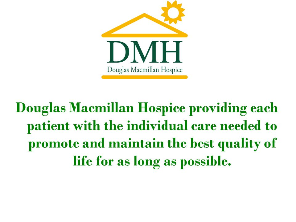 Douglas Macmillan Hospice providing each patient with the individual care needed to promote and maintain the best quality of life for as long as possible.