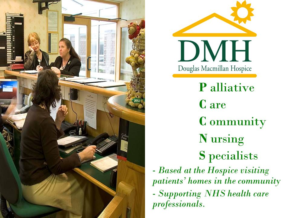 P alliative C are C ommunity N ursing S pecialists - Based at the Hospice visiting patients' homes in the community - Supporting NHS health care professionals.