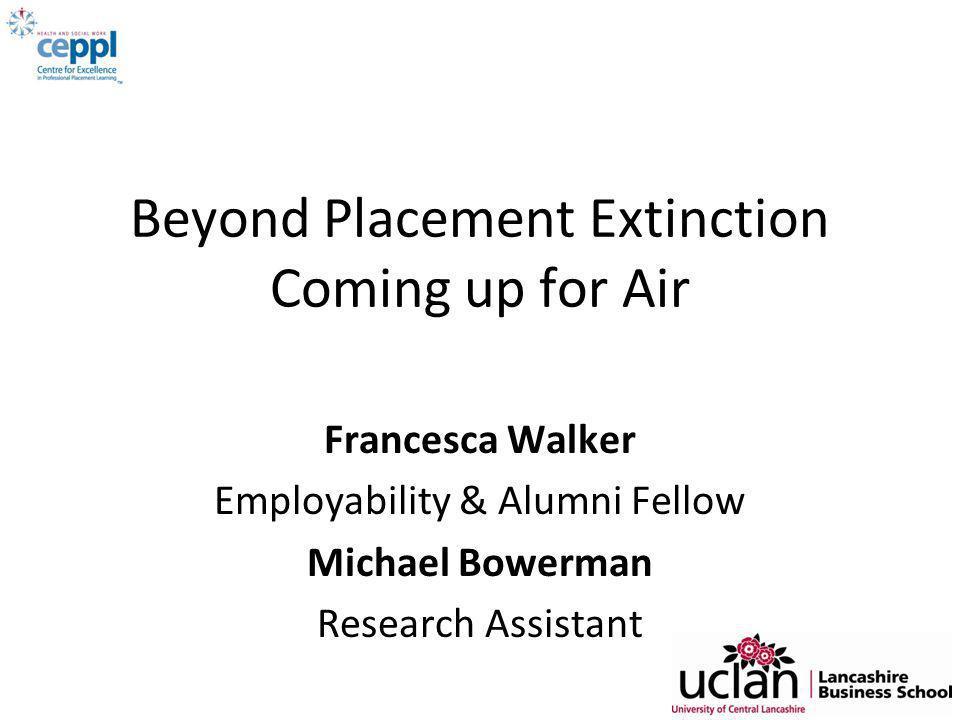Beyond Placement Extinction Coming up for Air Francesca Walker Employability & Alumni Fellow Michael Bowerman Research Assistant