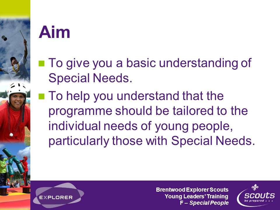 Brentwood Explorer Scouts Young Leaders' Training F – Special People Aim To give you a basic understanding of Special Needs.