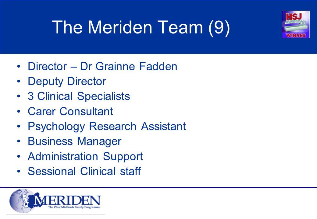 The Meriden Team (9) Director – Dr Grainne Fadden Deputy Director 3 Clinical Specialists Carer Consultant Psychology Research Assistant Business Manager Administration Support Sessional Clinical staff