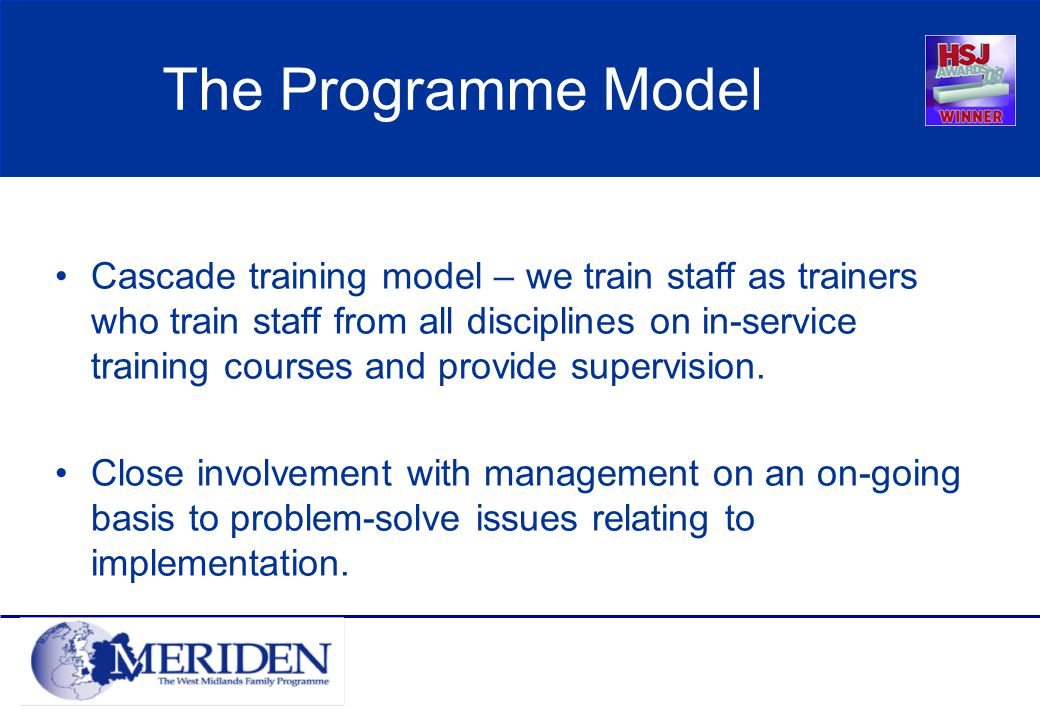 The Programme Model Cascade training model – we train staff as trainers who train staff from all disciplines on in-service training courses and provide supervision.