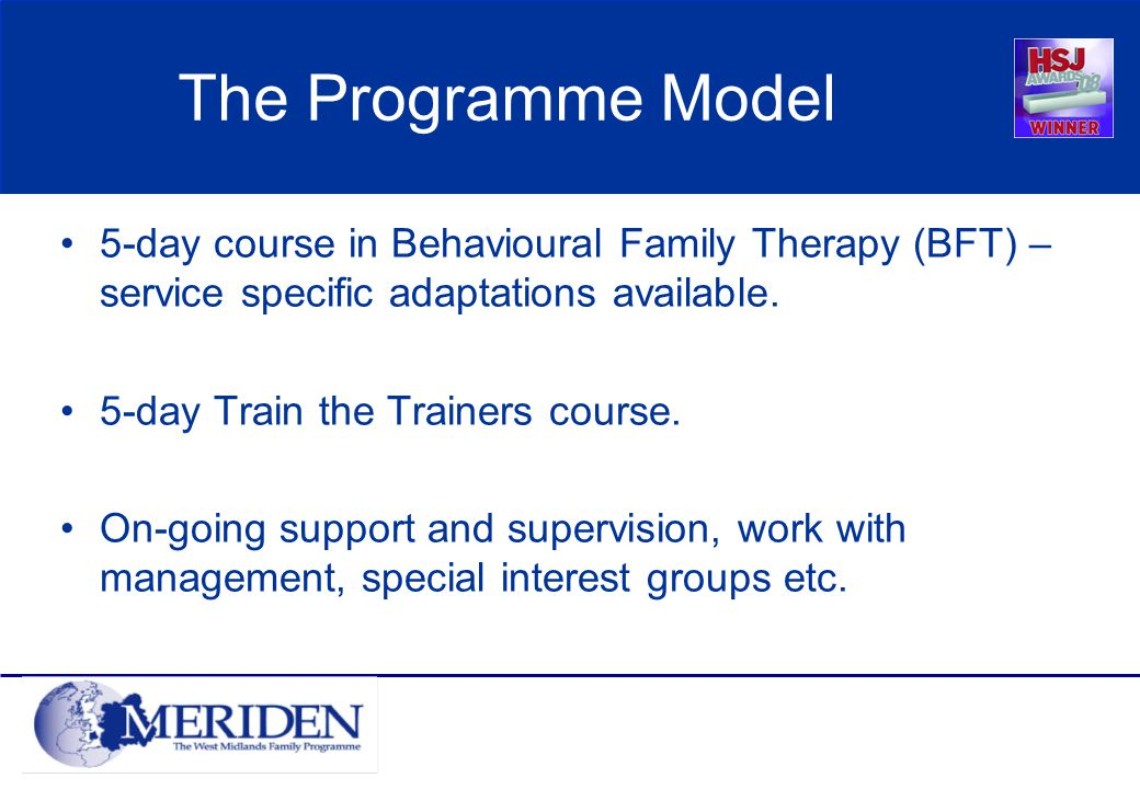 The Programme Model 5-day course in Behavioural Family Therapy (BFT) – service specific adaptations available.